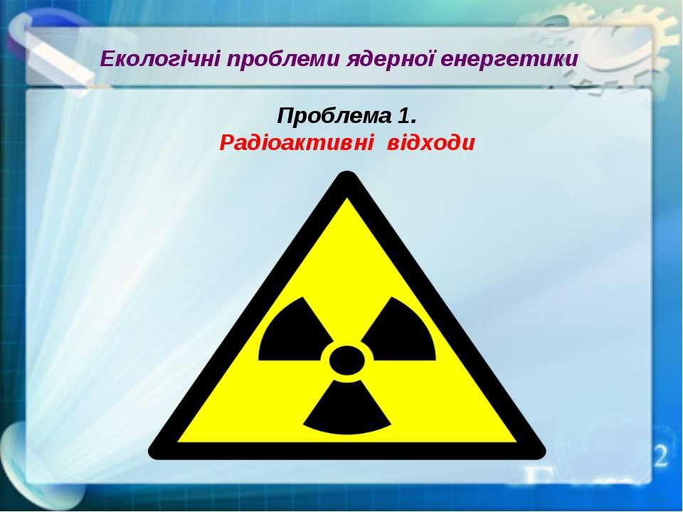 Екологічні проблеми ядерної енергетики Проблема 1. Радіоактивні відходи