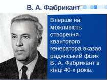 В. А. Фабрикант Вперше на можливість створення квантового генератора вказав р...