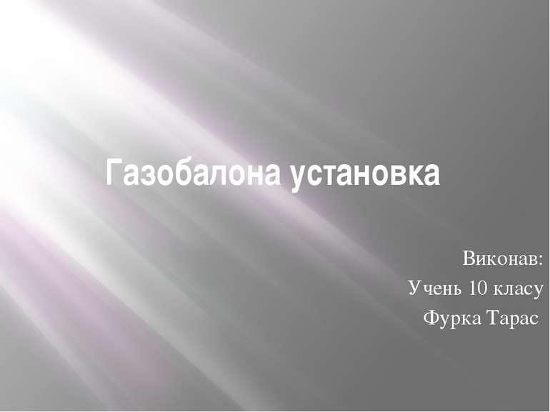 Газобалона установка Виконав: Учень 10 класу Фурка Тарас