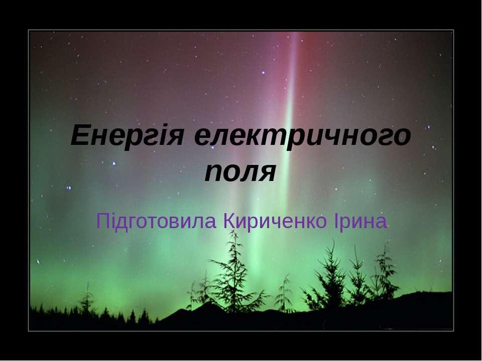 Енергія електричного поля Підготовила Кириченко Ірина