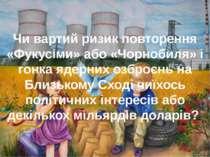 Чи вартий ризик повторення «Фукусіми» або «Чорнобиля» і гонка ядерних озброєн...