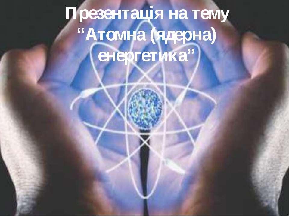 "Презентація на тему ""Атомна (ядерна) енергетика"""