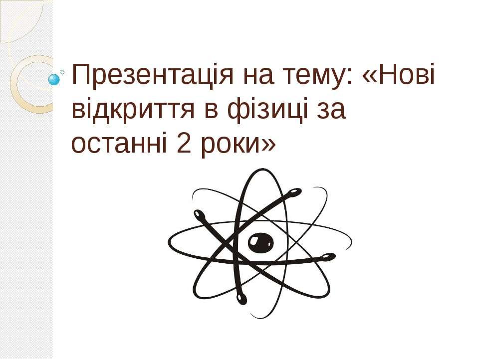 Презентація на тему: «Нові відкриття в фізиці за останні 2 роки»