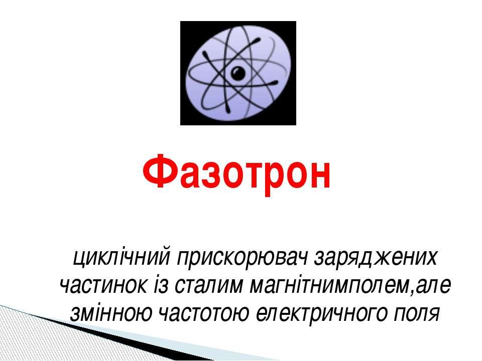 Фазотрон циклічний прискорювач заряджених частинок із сталим магнітнимполем,а...