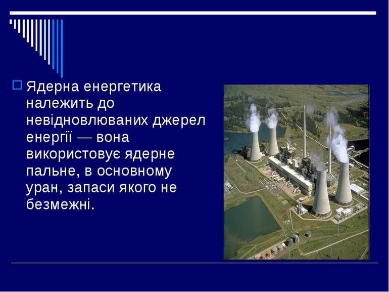 Ядерна енергетика належить до невідновлюваних джерел енергії — вона використо...
