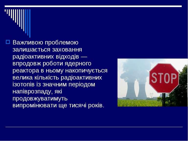 Важливою проблемою залишається заховання радіоактивних відходів — впродовж ро...