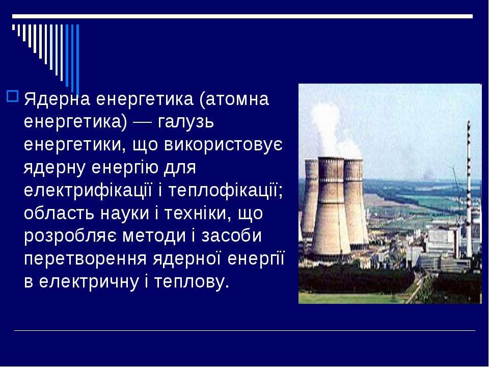 Ядерна енергетика (атомна енергетика) — галузь енергетики, що використовує яд...
