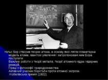 Нільс Бор створив теорію атома, в основу якої лягли планетарна модель атома, ...