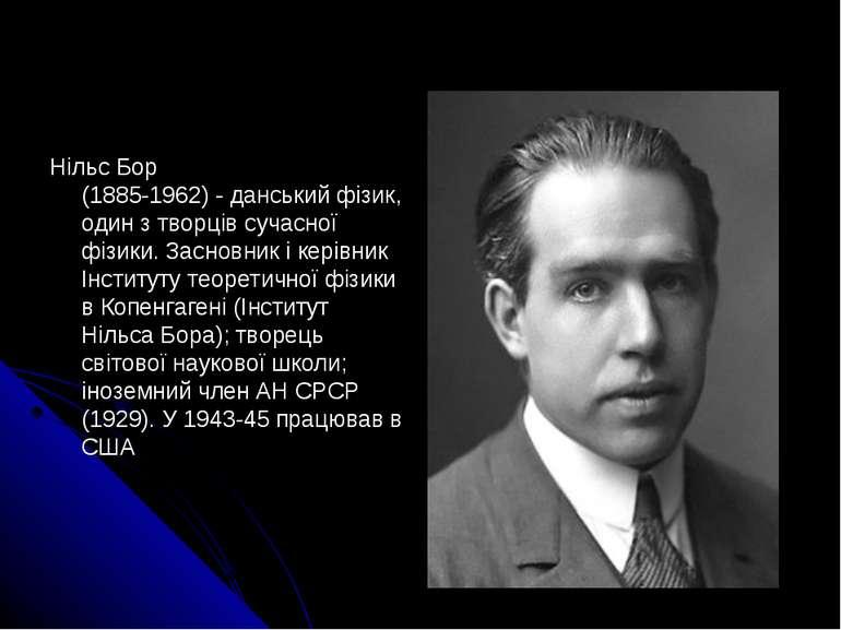 Нільс Бор (1885-1962) - данський фізик, один з творців сучасної фізики. Засно...