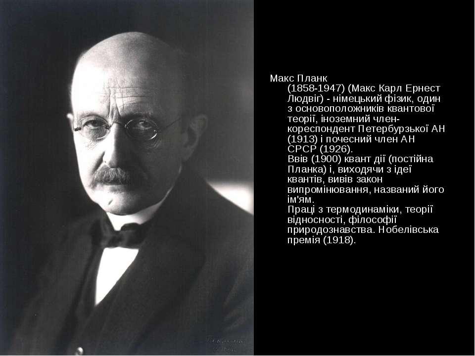 Макс Планк (1858-1947) (Макс Карл Ернест Людвіг) - німецький фізик, один з ос...