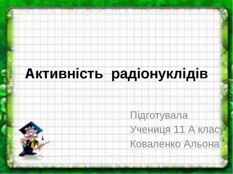 Активність радіонуклідів Підготувала Учениця 11 А класу Коваленко Альона