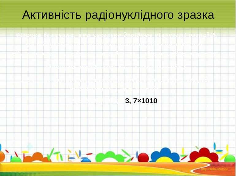 Активність радіонуклідного зразка Фізична величина, яка чисельно дорівнює кіл...