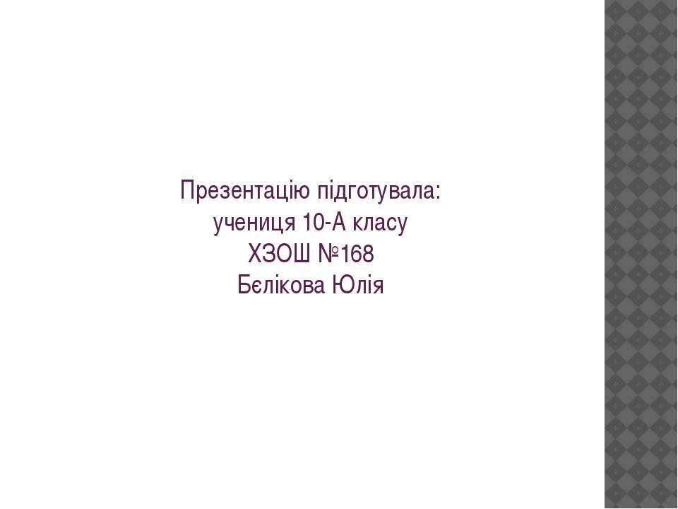 Презентацію підготувала: учениця 10-А класу ХЗОШ №168 Бєлікова Юлія