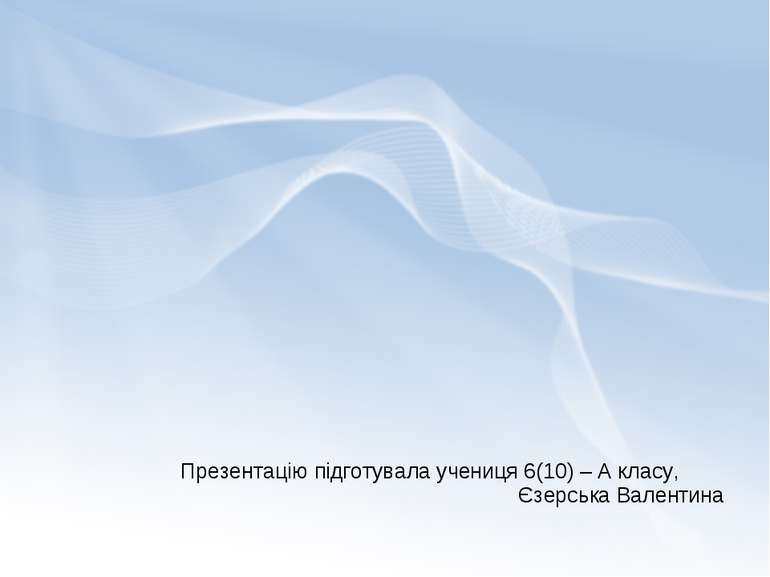 Презентацію підготувала учениця 6(10) – А класу, Єзерська Валентина
