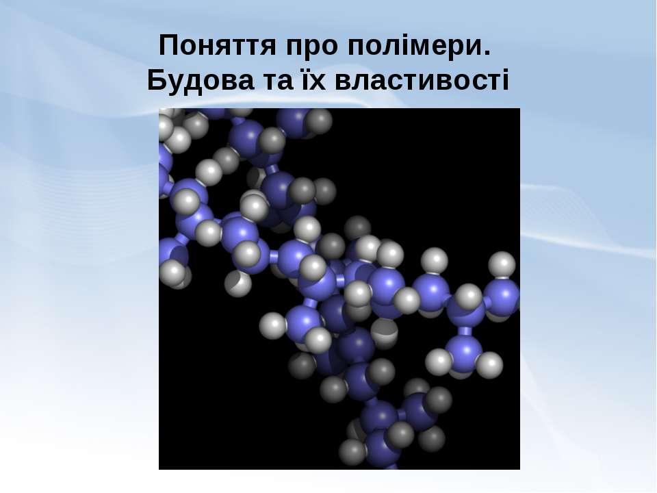 Поняття про полімери. Будова та їх властивості