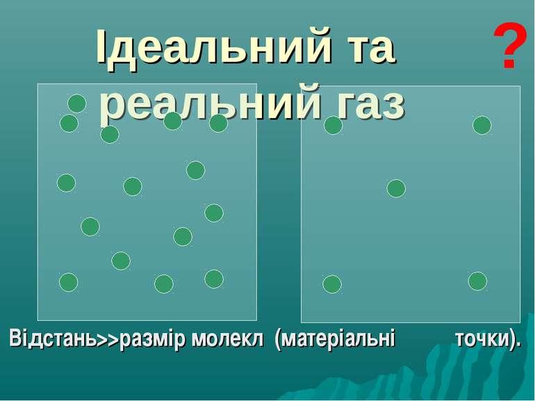 Ідеальний та реальний газ Відстань>>размір молекл (матеріальні точки). ?
