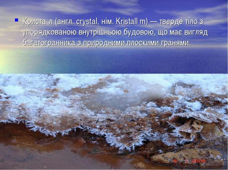 Криста л (англ. crystal, нім. Kristall m) — тверде тіло з упорядкованою внутр...