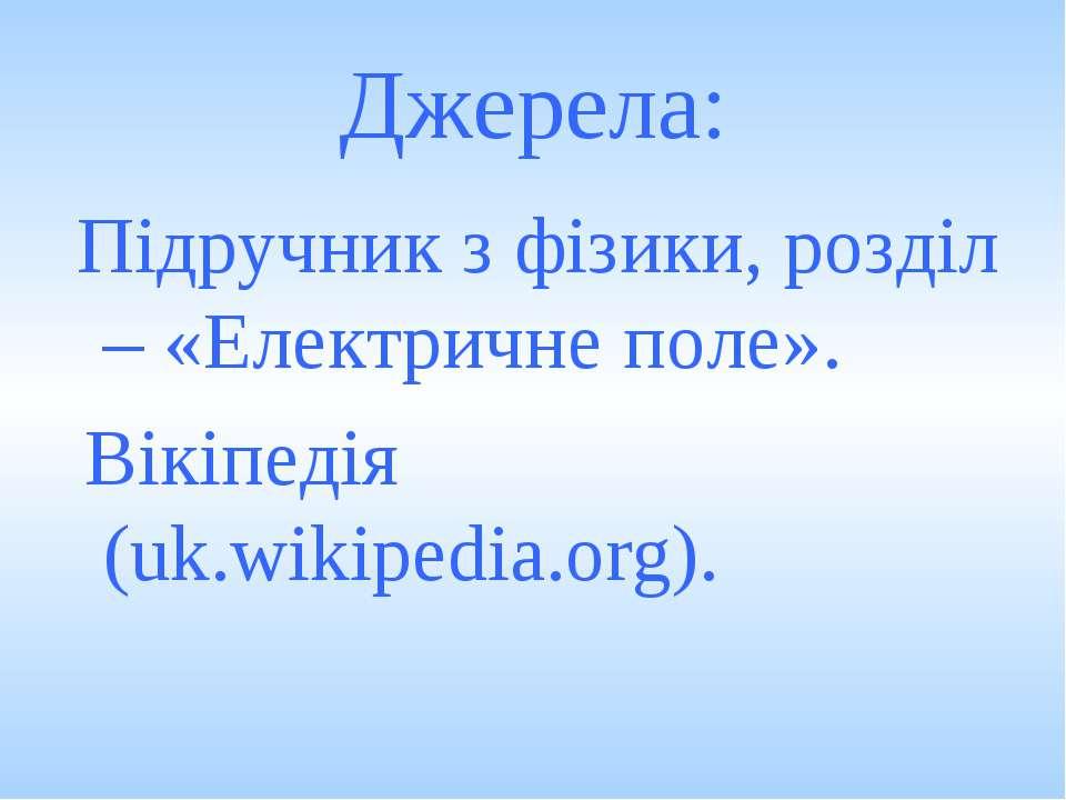 Джерела: Підручник з фізики, розділ – «Електричне поле». Вікіпедія (uk.wikipe...