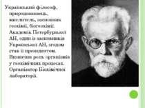 Український філософ, природознавець, мислитель, засновник геохімії, біогеохім...