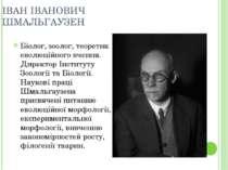 ІВАН ІВАНОВИЧ ШМАЛЬГАУЗЕН Біолог, зоолог, теоретик еволюційного вчення. Дирек...