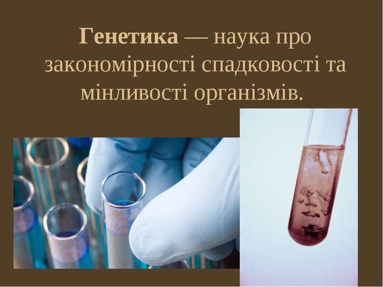 Генетика — наука про закономірності спадковості та мінливості організмів.