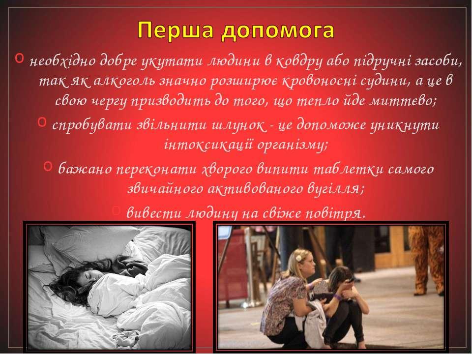 необхідно добре укутати людини в ковдру або підручні засоби, так як алкоголь ...