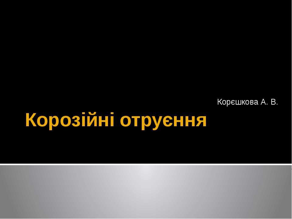Корозійні отруєння Корєшкова А. В.
