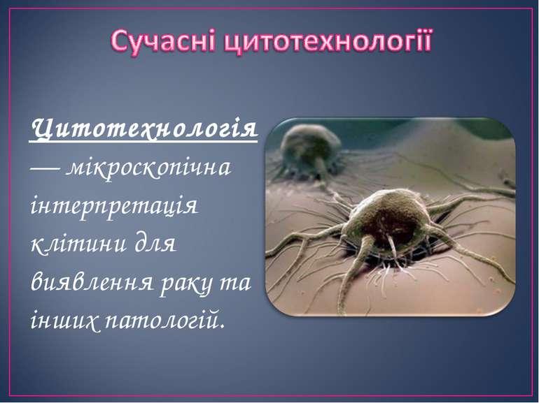 Цитотехнологія— мікроскопічна інтерпретація клітини для виявлення раку та інш...