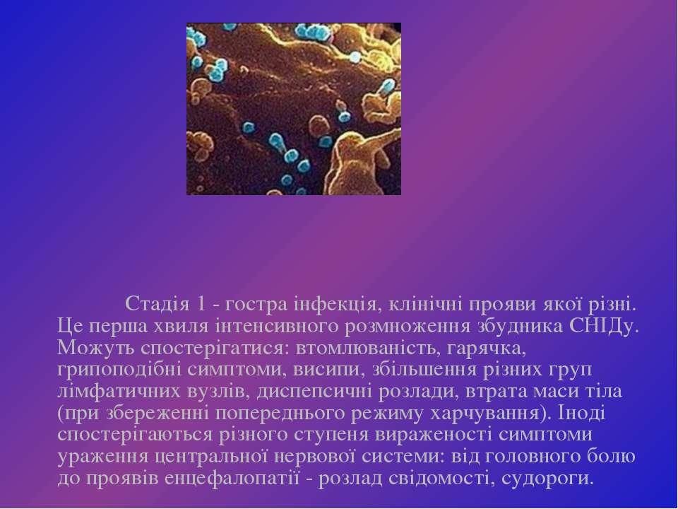 Стадія 1 - гостра інфекція, клінічні прояви якої різні. Це перша хвиля інтенс...