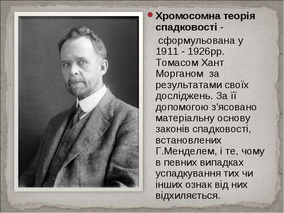 Хромосомна теорія спадковості- сформульована у 1911 - 1926рр. Томасом Хант М...