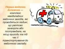 Перша медична допомога— комплекс невідкладних медичних заходів, які проводят...