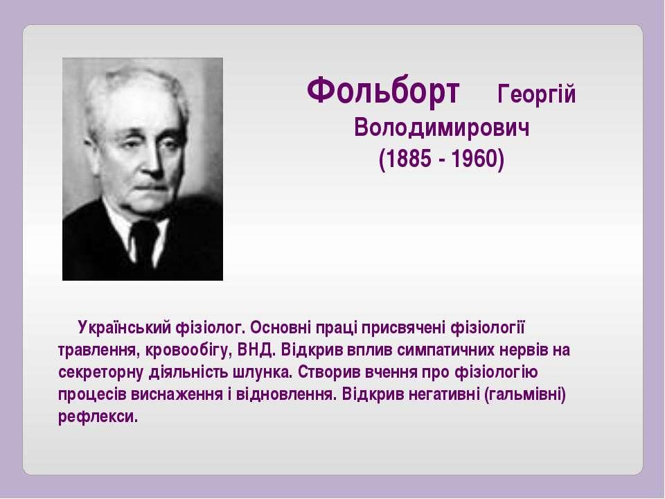 Український фізіолог. Основні праці присвячені фізіології травлення, кровообі...