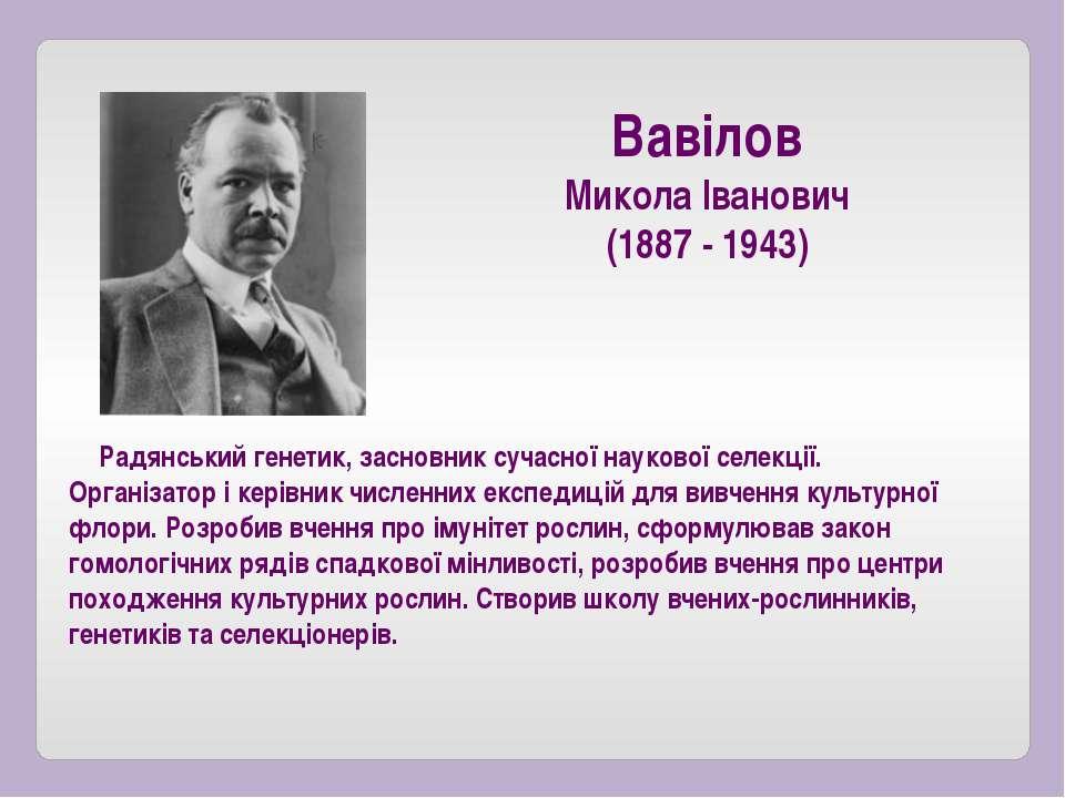 Радянський генетик, засновник сучасної наукової селекції. Організатор і керів...