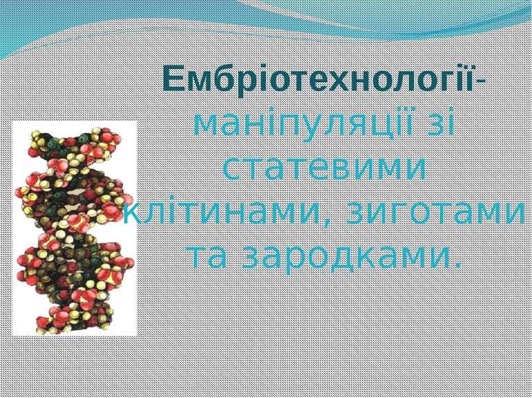 Ембріотехнології- маніпуляції зі статевими клітинами, зиготами та зародками.