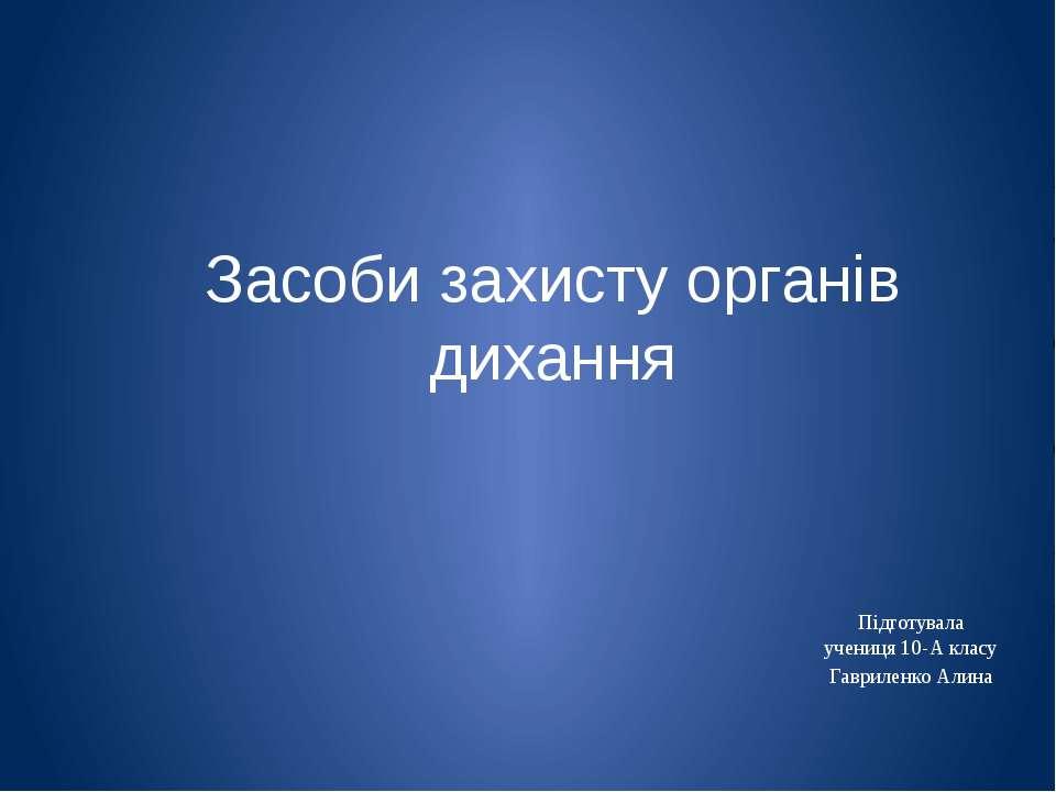 Засоби захисту органів дихання Підготувала учениця 10-А класу Гавриленко Алина