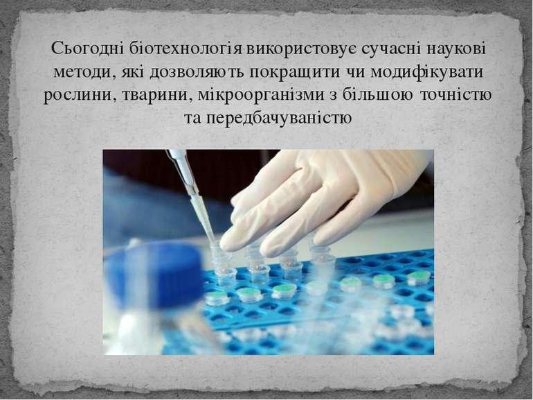 Сьогодні біотехнологія використовує сучасні наукові методи, які дозволяють по...