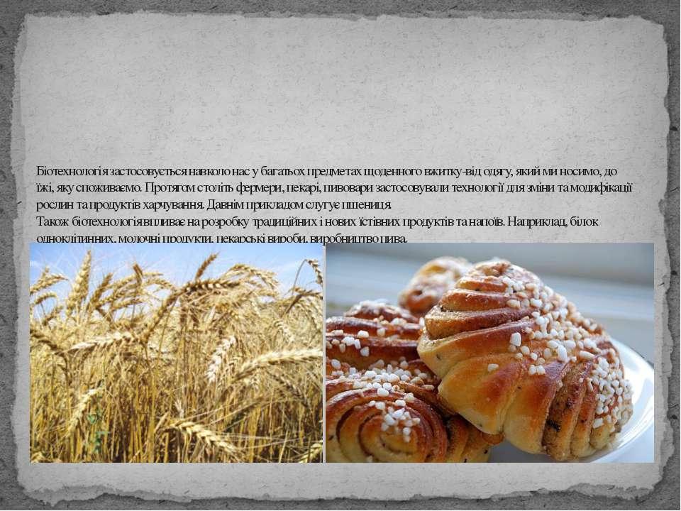 Біотехнологія застосовується навколо нас у багатьох предметах щоденного вжитк...