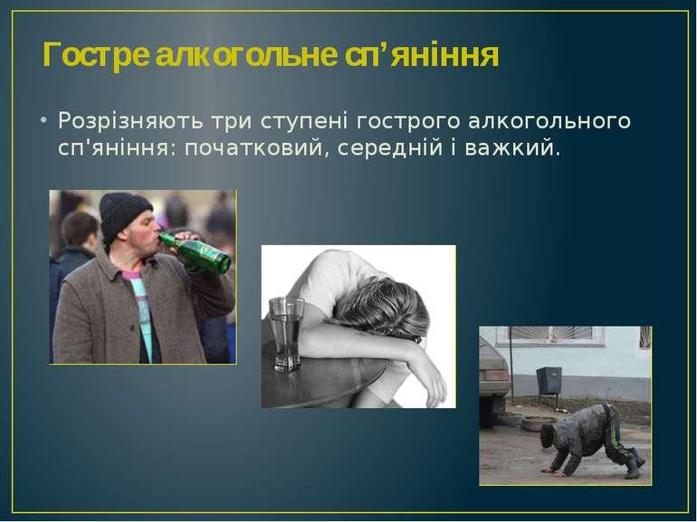Розрізняють три ступені гострого алкогольного сп'яніння: початковий, середній...