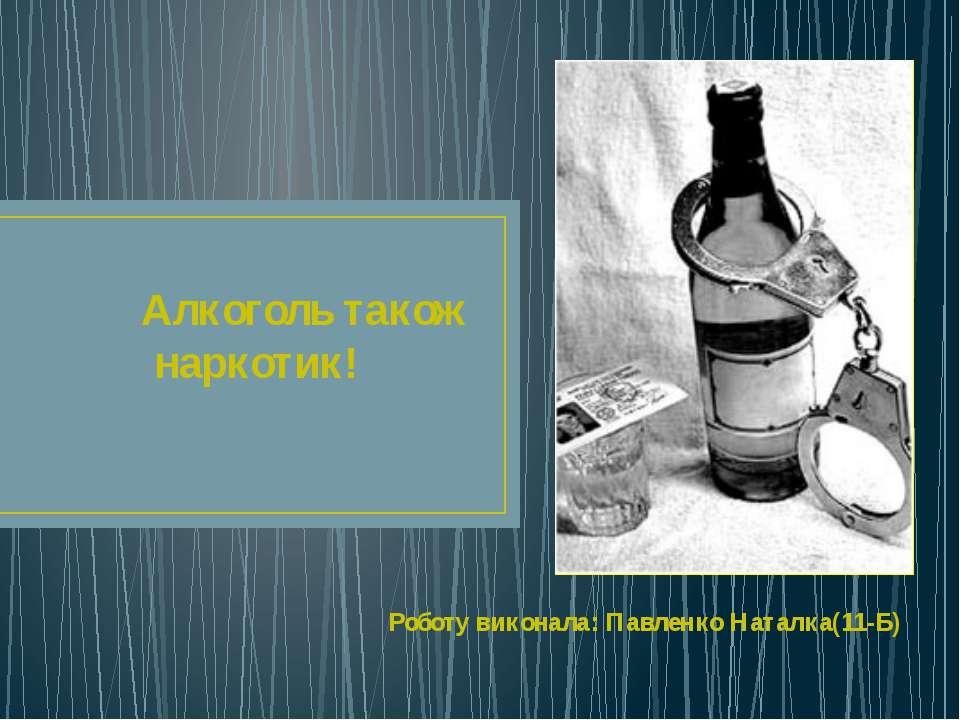 Алкоголь також наркотик! Роботу виконала: Павленко Наталка(11-Б)