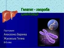 Гепатит - хвороба цивілізації Підготували: Алєксєєнко Вероніка Жуковська Тетя...