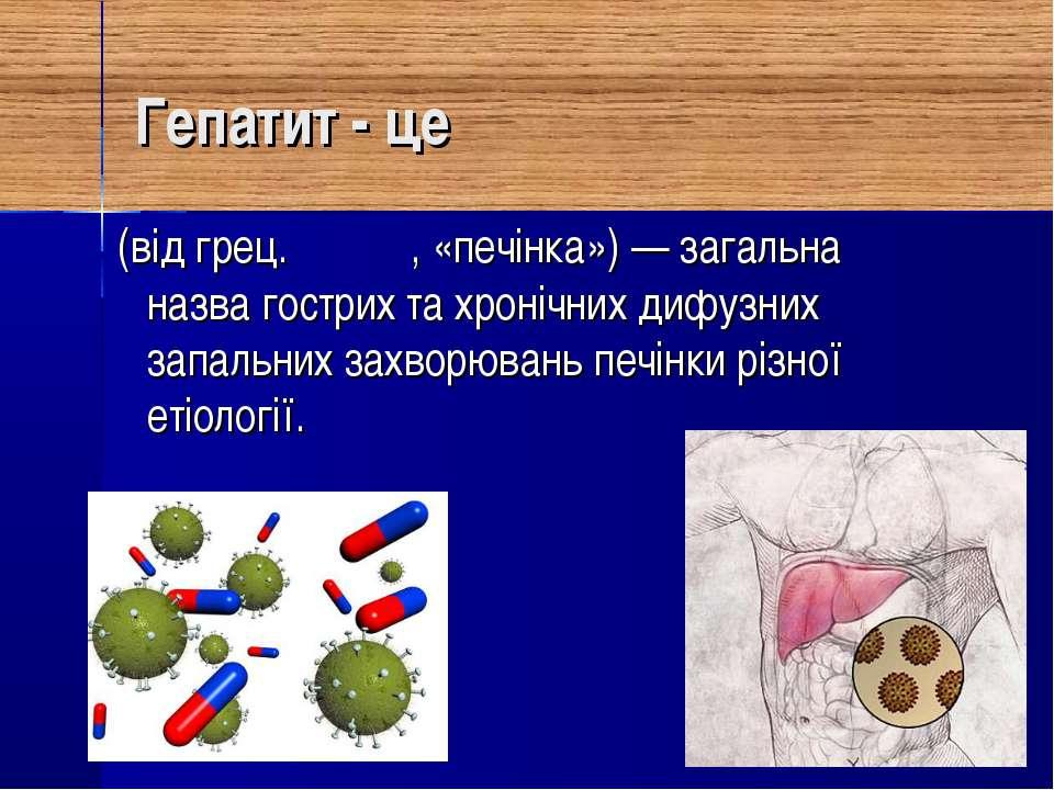 Гепатит - це (від грец. ἥπαρ, «печінка»)— загальна назва гострих та хронічни...