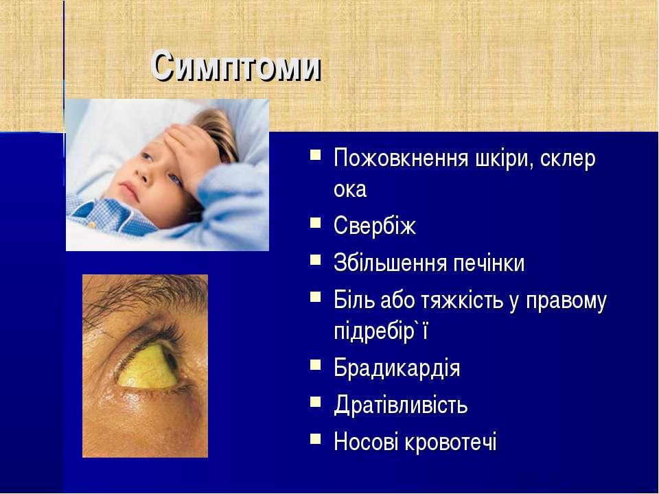 Симптоми Пожовкнення шкіри, склер ока Свербіж Збільшення печінки Біль або тяж...