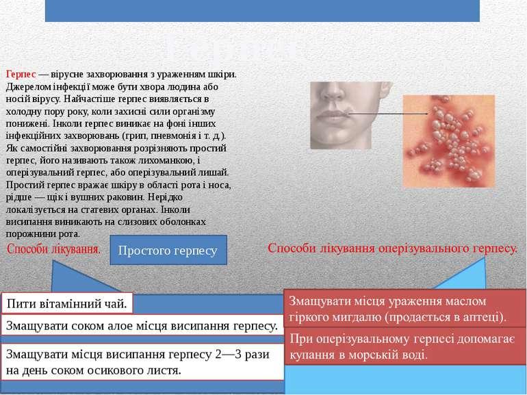 Герпес Герпес — вірусне захворювання з ураженням шкіри. Джерелом інфекції мож...