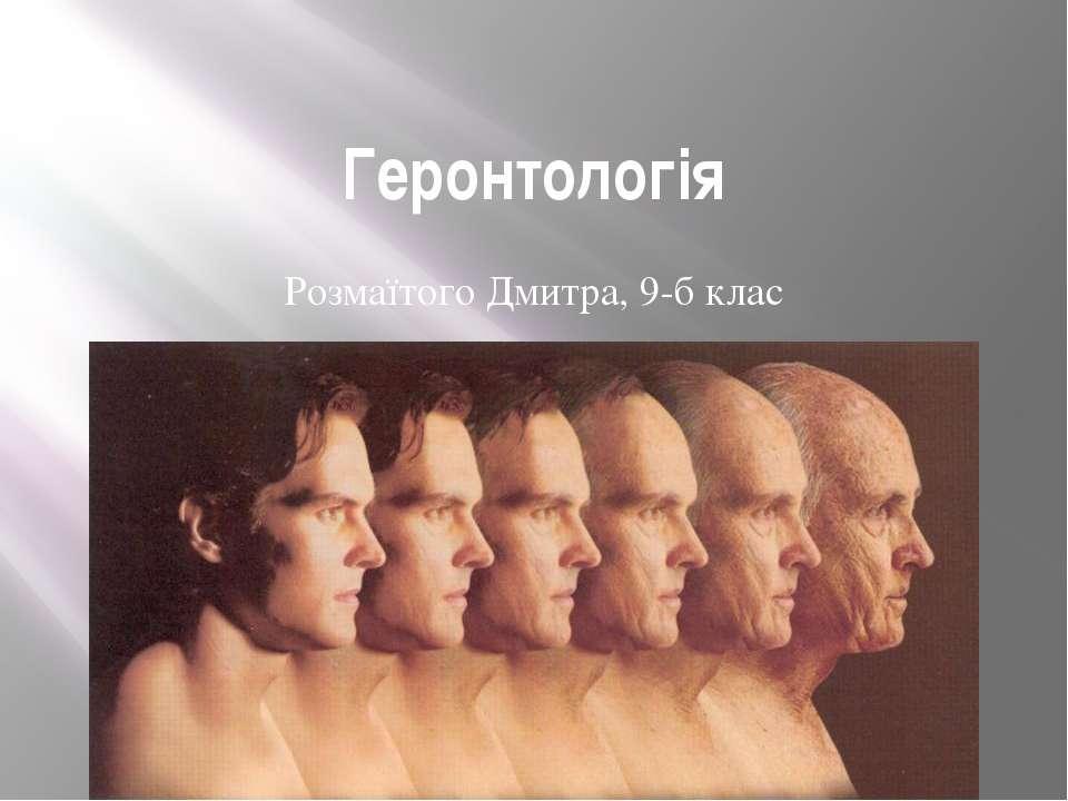Геронтологія Розмаїтого Дмитра, 9-б клас