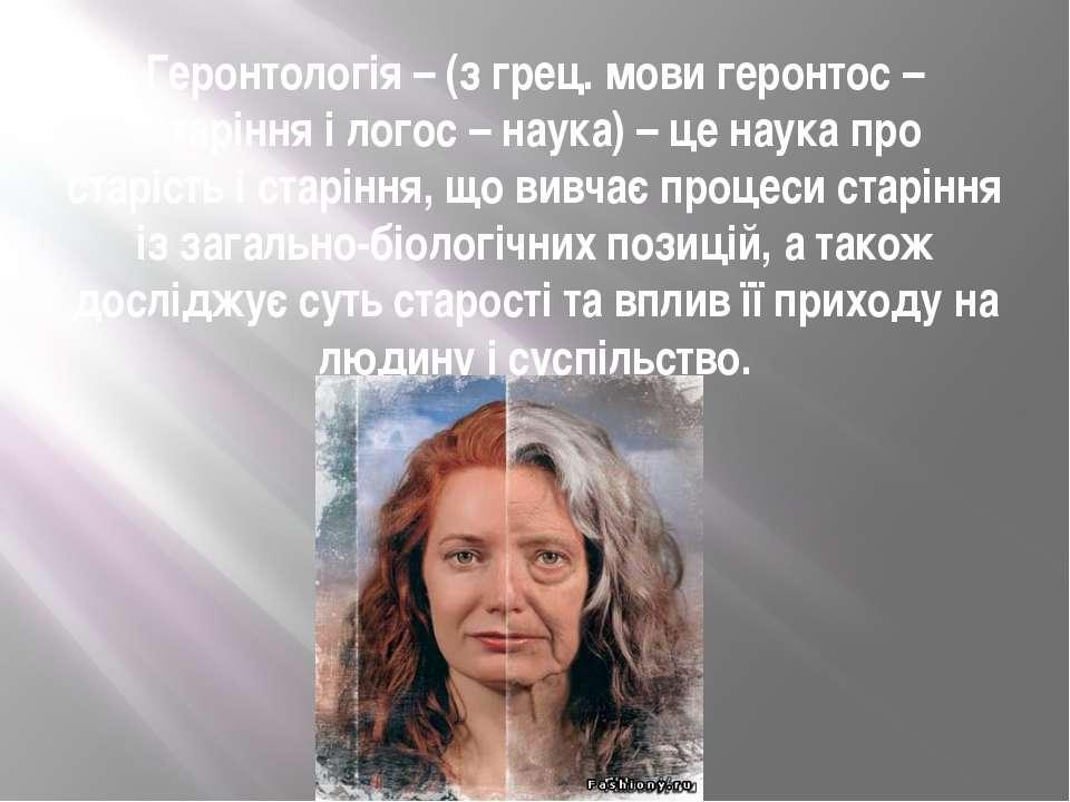 Геронтологія– (з грец. мови геронтос – старіння і логос – наука) – це наука ...