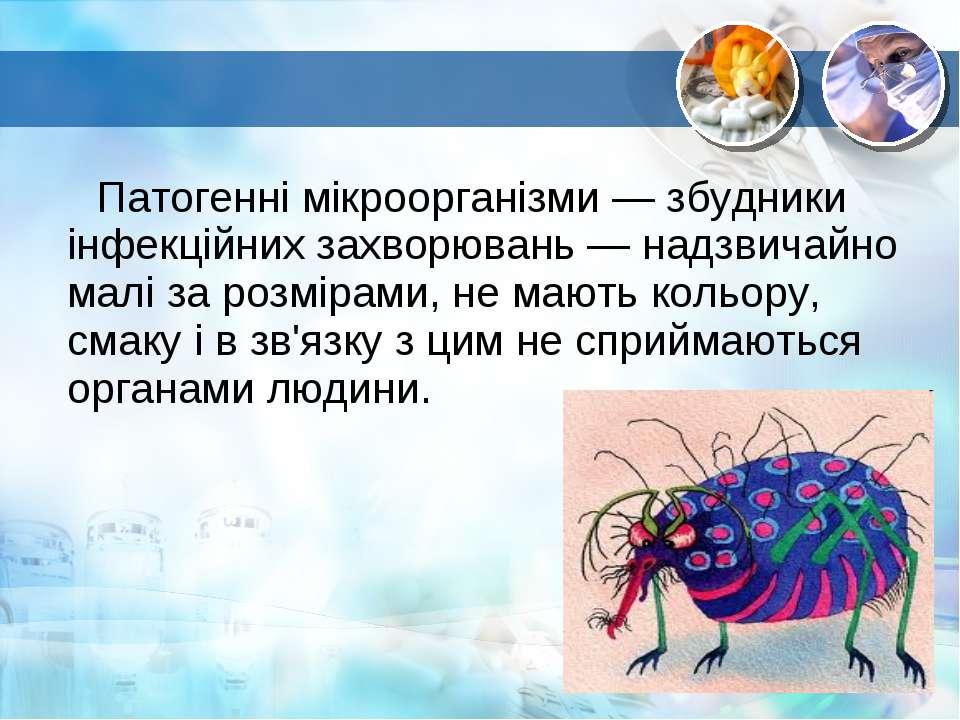 Патогенні мікроорганізми — збудники інфекційних захворювань — надзвичайно мал...