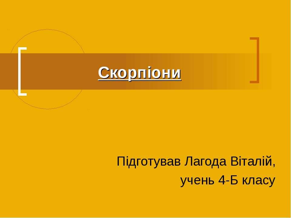 Скорпіони Підготував Лагода Віталій, учень 4-Б класу