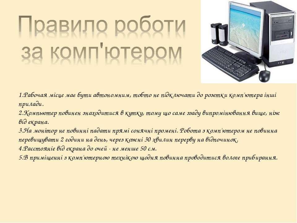 1.Рабочая місце має бути автономним, тобто не підключати до розетки комп'ютер...