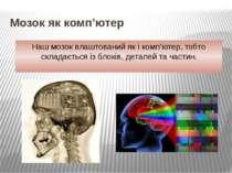 Мозок як комп'ютер Наш мозок влаштований як і комп'ютер, тобто складається із...