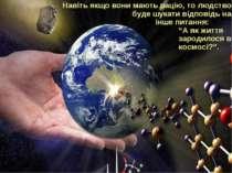 Навіть якщо вони мають рацію, то людство буде шукати відповідь на інше питанн...